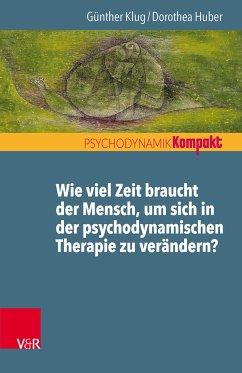 Wie viel Zeit braucht der Mensch, um sich in der psychodynamischen Therapie zu verändern? (eBook, PDF) - Huber, Dorothea; Klug, Günther