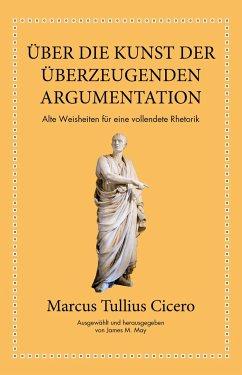 Marcus Tullius Cicero: Über die Kunst der überzeugenden Argumentation - Cicero;May, James M.
