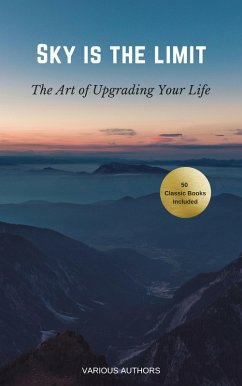 Sky is the Limit: The Art of of Upgrading Your Life (50 Classic Self-Help Books Including: Think and Grow Rich, The Way to Wealth, As A Man Thinketh, The Prophet, The Art of War, Acres of Diamonds...) (eBook, ePUB)