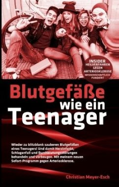Blutgefäße wie ein Teenager: Insider-Heilverfahren gegen Arteriosklerose - Meyer-Esch, Christian