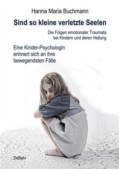 Sind so kleine verletzte Seelen - Die Folgen emotionaler Traumata bei Kindern und deren Heilung - Eine Kinder-Psychologin erinnert sich an ihre bewegendsten Fälle (eBook, ePUB) - Buchmann, Hanna Maria