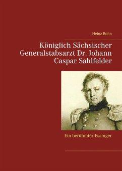 Königlich Sächsischer Generalstabsarzt Dr. Johann Caspar Sahlfelder - Bohn, Heinz