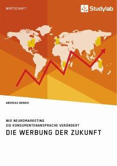 Die Werbung der Zukunft. Wie Neuromarketing die Konsumentenansprache verändert - Bendik, Andreas