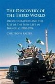 The Discovery of the Third World: Decolonization and the Rise of the New Left in France, C.1950-1976
