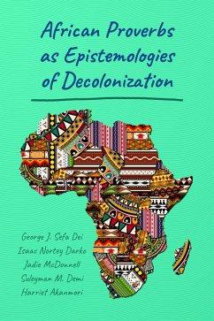 African Proverbs as Epistemologies of Decolonization (eBook, PDF) - Dei, George J. Sefa; Darko, Isaac Nortey; McDonnell, Jadie; Demi, Suleyman M.; Akanmori, Harriet