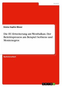 Die EU-Erweiterung am Westbalkan. Der Beitrittsprozess am Beispiel Serbiens und Montenegros - Moser, Emma Sophie