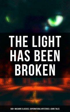 The Light Has Been Broken: 560+ Macabre Classics, Supernatural Mysteries & Dark Tales (eBook, ePUB)