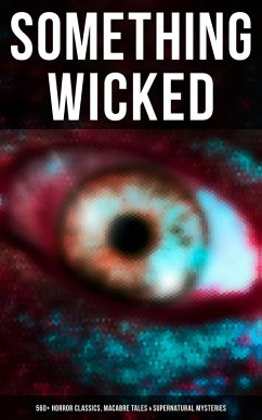 SOMETHING WICKED: 560+ Horror Classics, Macabre Tales & Supernatural Mysteries (eBook, ePUB)