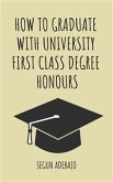How to Graduate With University First Class Degree Honours (eBook, ePUB)