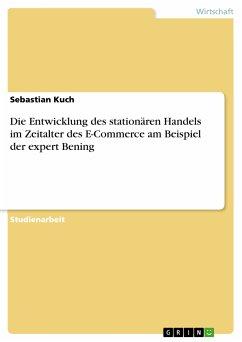 Die Entwicklung des stationären Handels im Zeitalter des E-Commerce am Beispiel der expert Bening (eBook, PDF) - Kuch, Sebastian