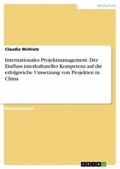 Internationales Projektmanagement. Der Einfluss interkultureller Kompetenz auf die erfolgreiche Umsetzung von Projekten in China (eBook, ePUB)