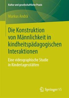 Die Konstruktion von Männlichkeit in kindheitspädagogischen Interaktionen (eBook, PDF) - Andrä, Markus