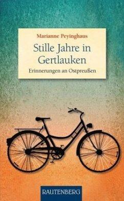 Stille Jahre in Gertlauken - Erinnerungen an Ostpreußen - Peyinghaus, Marianne