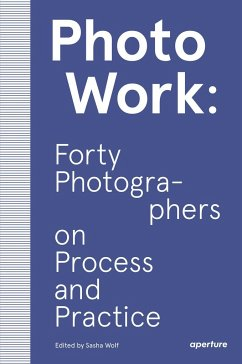 PhotoWork: Forty Photographers on Process and Practice - Wolf, Sasha