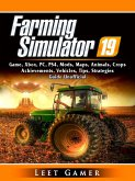 Farming Simulator 19 Game, Xbox, PC, PS4, Mods, Maps, Animals, Crops, Achievements, Vehicles, Tips, Strategies, Guide Unofficial (eBook, ePUB)