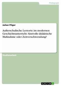 Außerschulische Lernorte im modernen Geschichtsunterricht. Sinnvolle didaktische Maßnahme oder Zeitverschwendung? (eBook, PDF)