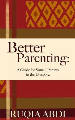 Better Parenting: A Guide for Somali Parents in the Diaspora (eBook, ePUB) - Abdi, Ruqia