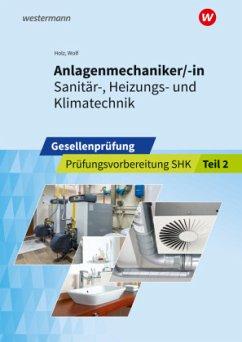 Anlagenmechaniker/-in Sanitär-, Heizungs- und Klimatechnik. Gesellenprüfung: Prüfungsvorbereitung Teil 2 - Wolf, Thomas