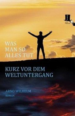 Was man so alles tut kurz vor dem Weltuntergang - Wilhelm, Arno