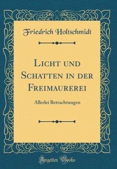 Licht Und Schatten in Der Freimaurerei: Allerlei Betrachtungen (Classic Reprint)