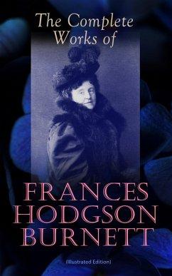 The Complete Works of Frances Hodgson Burnett (Illustrated Edition) (eBook, ePUB)
