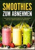 Smoothies zum Abnehmen - Das Smoothie Kochbuch mit gesunden und schlanken Smoothie Rezepten