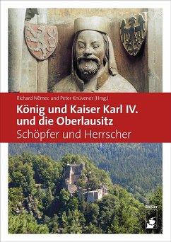 König und Kaiser Karl IV. und die Oberlausitz - Knüvener, Peter; Nemec, Richard