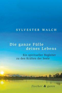 Die ganze Fülle deines Lebens (eBook, ePUB) - Walch, Sylvester