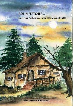 Robin Flatcher... und das Geheimnis der alten Waldhütte - Buch 1 (eBook, ePUB) - Novadoor, Alessandro