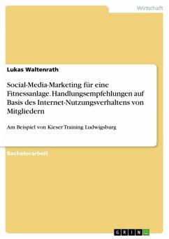 Analyse der Internetnutzung von Fitness-Studio Mitgliedern und Ableitung von Handlungsempfehlungen für das Social-Media-Marketing am Beispiel der Fitnessanlage Kieser Training Ludwigsburg (eBook, PDF)