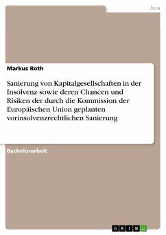 Sanierung von Kapitalgesellschaften in der Insolvenz sowie deren Chancen und Risiken der durch die Kommission der Europäischen Union geplanten vorinsolvenzrechtlichen Sanierung (eBook, PDF)