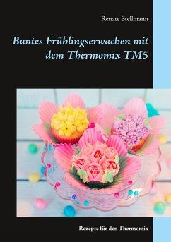 Buntes Frühlingserwachen mit dem Thermomix TM5 - Stellmann, Renate