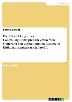 Die Entwicklung eines Controlling-Konzeptes zur effizienten Steuerung von Operationellen Risiken im Risikomanagement nach Basel II (eBook, ePUB)