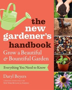 The New Gardener's Handbook: Everything You Need to Know to Grow a Beautiful and Bountiful Garden - Beyers, Daryl