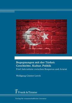 Begegnungen mit der Türkei: Geschichte, Kultur, Politik - Lerch, Wolfgang Günter