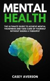 Mental Health: The Ultimate Guide to Achieve Mental Toughness and Take Care of Yourself Without Seeing a Therapist (eBook, ePUB)