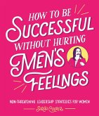 How to Be Successful Without Hurting Men's Feelings (eBook, ePUB)