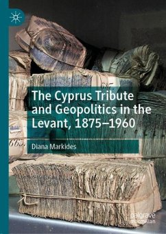 The Cyprus Tribute and Geopolitics in the Levant, 1875-1960 - Markides, Diana