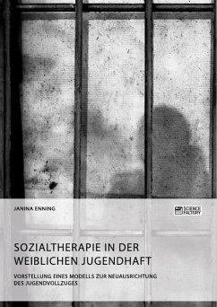 Sozialtherapie in der weiblichen Jugendhaft. Vorstellung eines Modells zur Neuausrichtung des Jugendvollzuges (eBook, PDF)