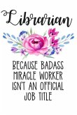 Librarian Because Badass Miracle Worker Isn't an Official Job Title: Lined Journal Notebook for Librarians, Library Clerks, Library Science Students