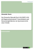 Der Deutsche Motorik-Test 6-18 (DMT 6-18) als Diagnoseinstrument? Umsetzbarkeit und Einsatzmöglichkeiten im Sportunterricht einer Schule (eBook, PDF)