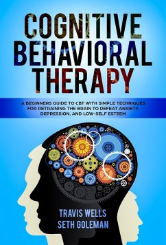 Cognitive Behavioral Therapy: A Beginners Guide to CBT with Simple Techniques for Retraining the Brain to Defeat Anxiety, Depression, and Low-Self Esteem (Emotional Intelligence Mastery & Cognitive Behavioral Therapy 2019, #1) (eBook, ePUB) - Wells, Travis; Goleman, Seth
