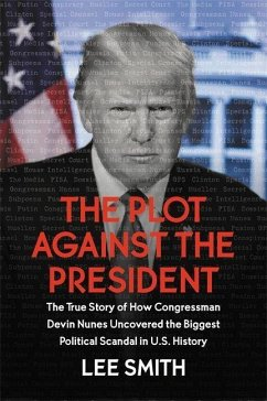 The Plot Against the President: The True Story of How Congressman Devin Nunes Uncovered the Biggest Political Scandal in U.S. History - Smith, Lee