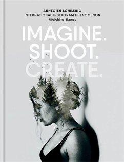 Imagine. Shoot. Create. - Schilling, Annegien
