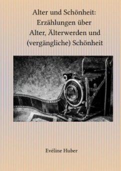 Alter und Schönheit: Erzählungen über Alter, Älterwerden und (vergängliche) Schönheit (eBook, ePUB) - Huber, Eveline