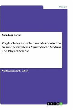 Vergleich des indischen und des deutschen Gesundheitssystems. Ayurvedische Medizin und Physiotherapie - Herter, Anna-Lena