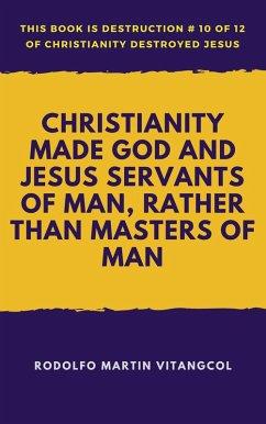 Christianity Made God and Jesus Servants of Man, Rather Than Masters of Man (eBook, ePUB) - Vitangcol, Rodolfo Martin
