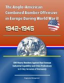 Anglo-American Combined Bomber Offensive in Europe During World War II, 1942-1945: CBO Heavy Bombers Against Nazi German Industrial Capability and Cities Preliminary to D-Day Invasion of Normandy (eBook, ePUB)