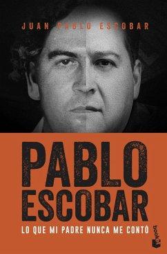 Pablo Escobar. Lo que mi padre nunca me conto - Escobar, Juan Pablo