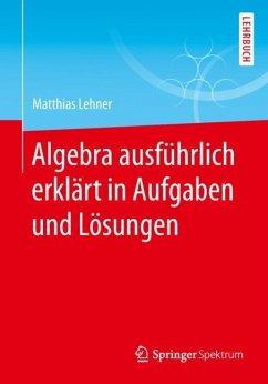 Algebra ausführlich erklärt in Aufgaben und Lösungen - Lehner, Matthias